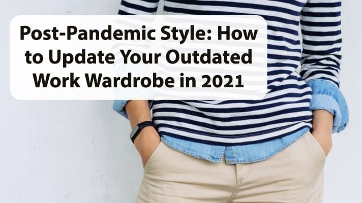 Post-Pandemic Style How to Update Your Outdated Work Wardrobe in 2021